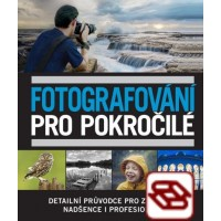 Fotografování pro pokročilé - Detailní průvodce pro zanícené nadšence i profesionály