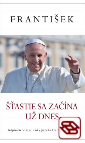 František: Šťastie sa začína už dnes - Inšpiratívne myšlienky pápeža Františka o šťastí
